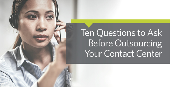 Ten Questions to Ask before Outsourcing Your Contact Center